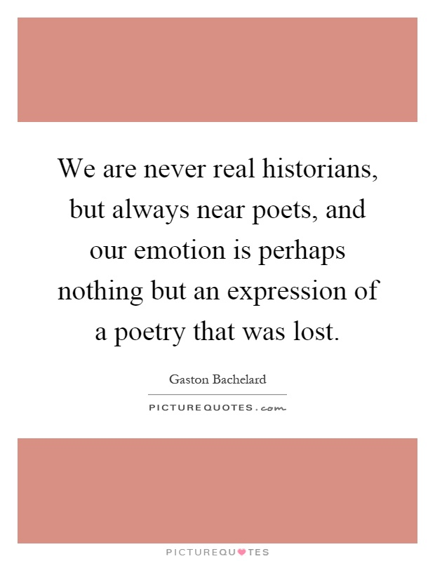 We are never real historians, but always near poets, and our emotion is perhaps nothing but an expression of a poetry that was lost Picture Quote #1