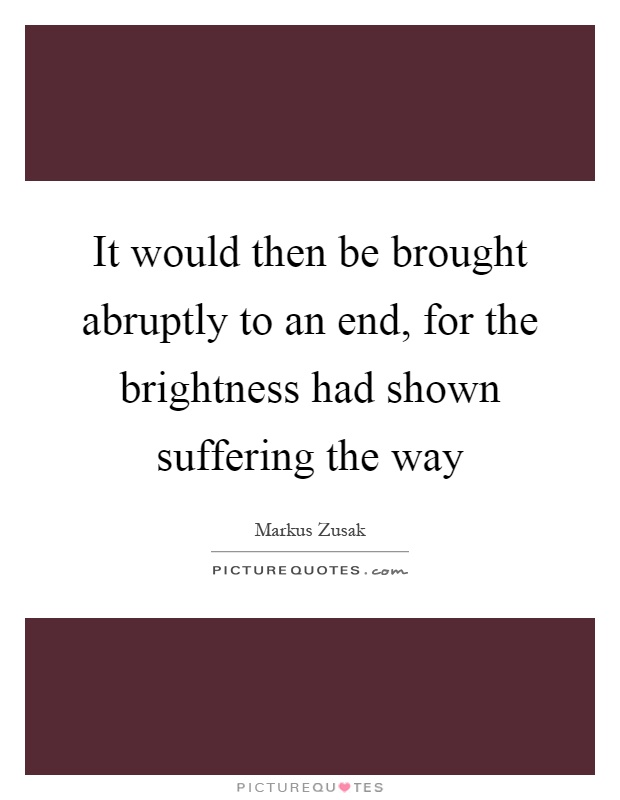 It would then be brought abruptly to an end, for the brightness had shown suffering the way Picture Quote #1
