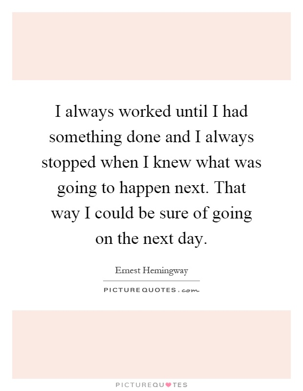 I always worked until I had something done and I always stopped when I knew what was going to happen next. That way I could be sure of going on the next day Picture Quote #1