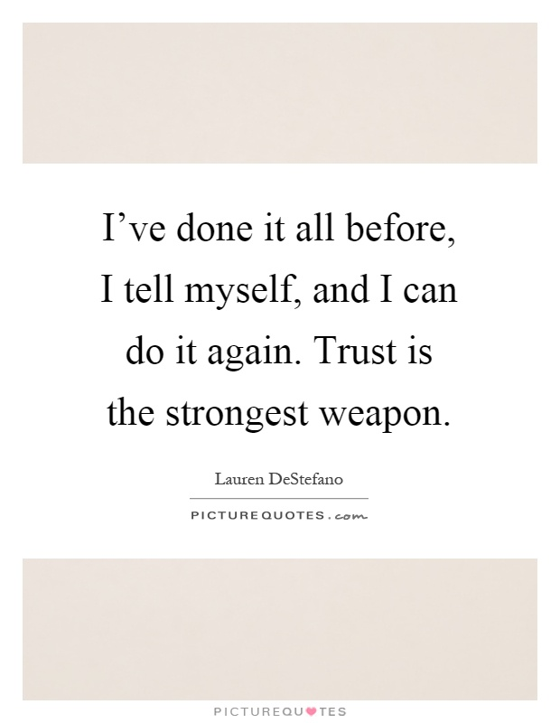 I've done it all before, I tell myself, and I can do it again. Trust is the strongest weapon Picture Quote #1