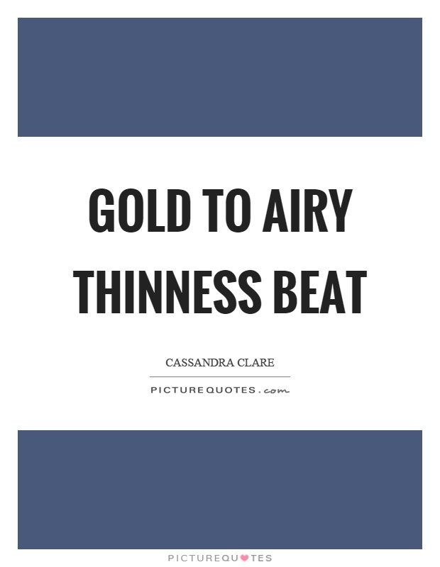 Gold to airy thinness beat Picture Quote #1