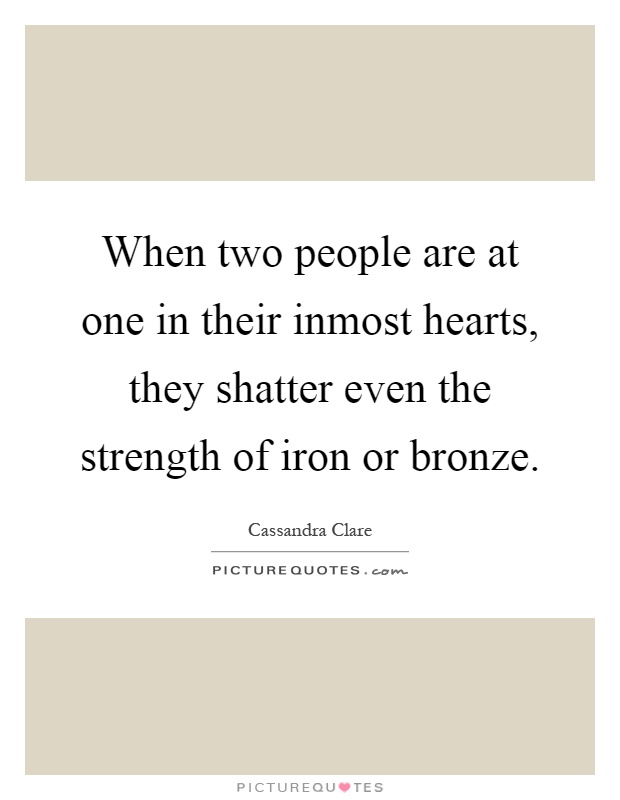 When two people are at one in their inmost hearts, they shatter even the strength of iron or bronze Picture Quote #1