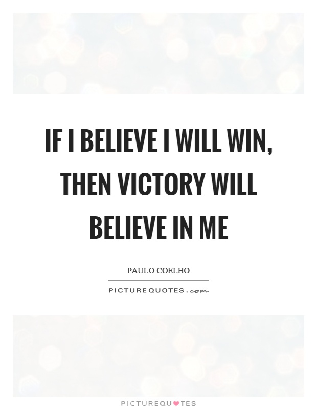If I believe I will win, then victory will believe in me Picture Quote #1