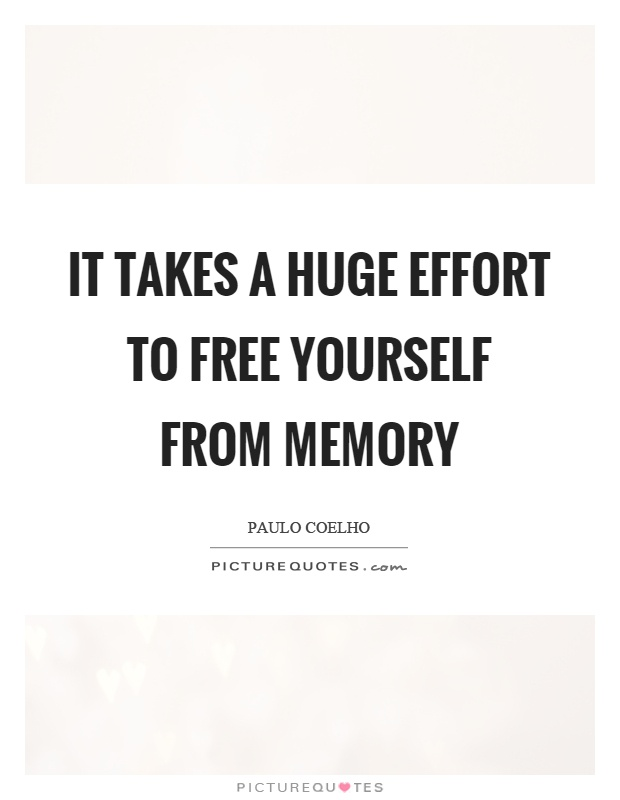 It takes a huge effort to free yourself from memory Picture Quote #1