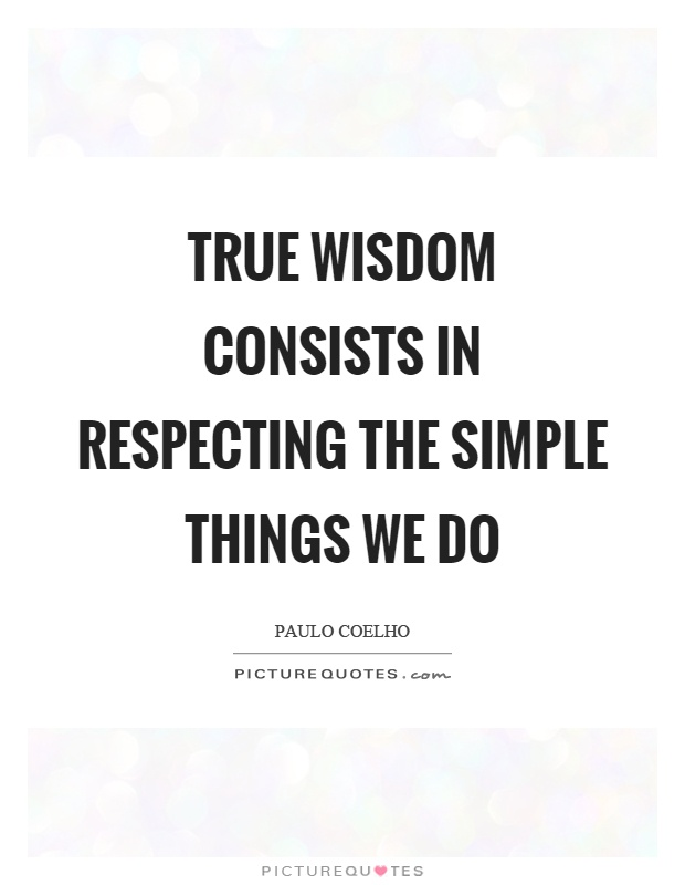 True wisdom consists in respecting the simple things we do Picture Quote #1
