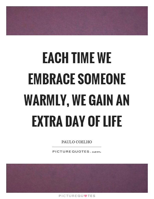 Each time we embrace someone warmly, we gain an extra day of life Picture Quote #1