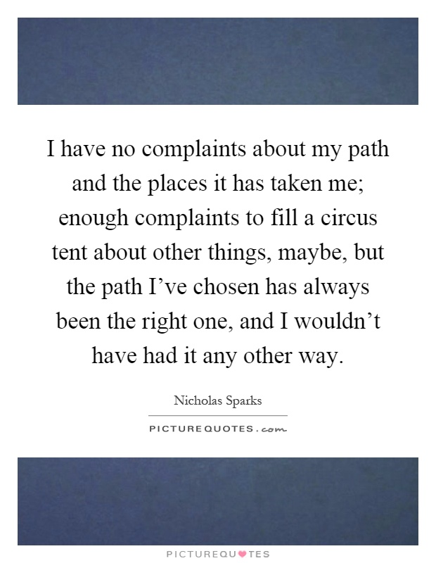 I have no complaints about my path and the places it has taken me; enough complaints to fill a circus tent about other things, maybe, but the path I've chosen has always been the right one, and I wouldn't have had it any other way Picture Quote #1
