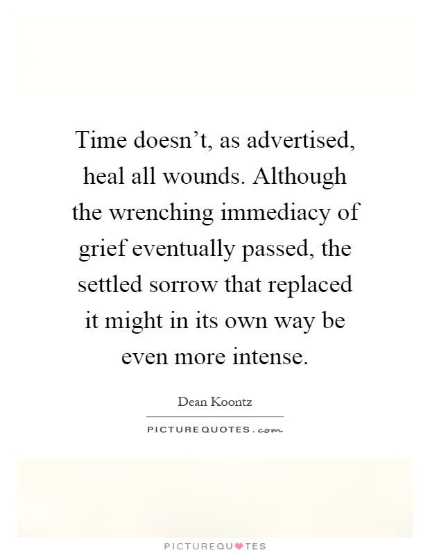 Time doesn't, as advertised, heal all wounds. Although the wrenching immediacy of grief eventually passed, the settled sorrow that replaced it might in its own way be even more intense Picture Quote #1