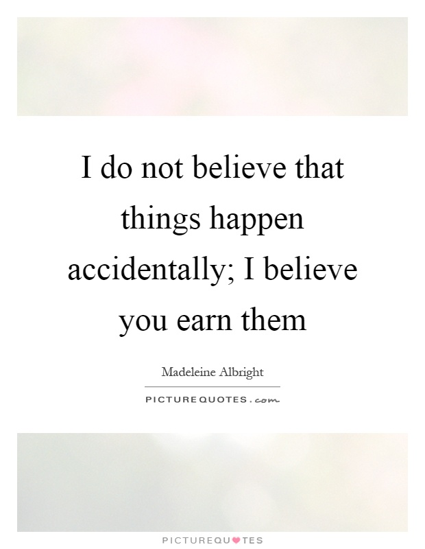 I do not believe that things happen accidentally; I believe you earn them Picture Quote #1