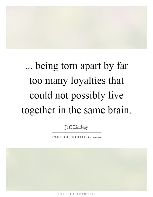 ... being torn apart by far too many loyalties that could not possibly live together in the same brain Picture Quote #1