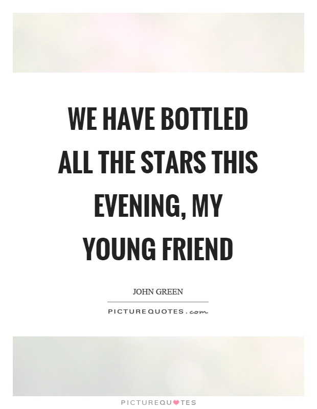 We have bottled all the stars this evening, my young friend Picture Quote #1