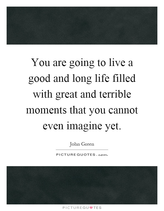You are going to live a good and long life filled with great ...