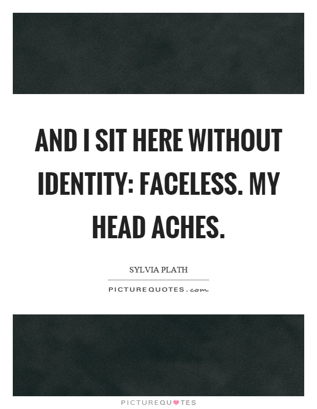 And I sit here without identity: faceless. My head aches Picture Quote #1