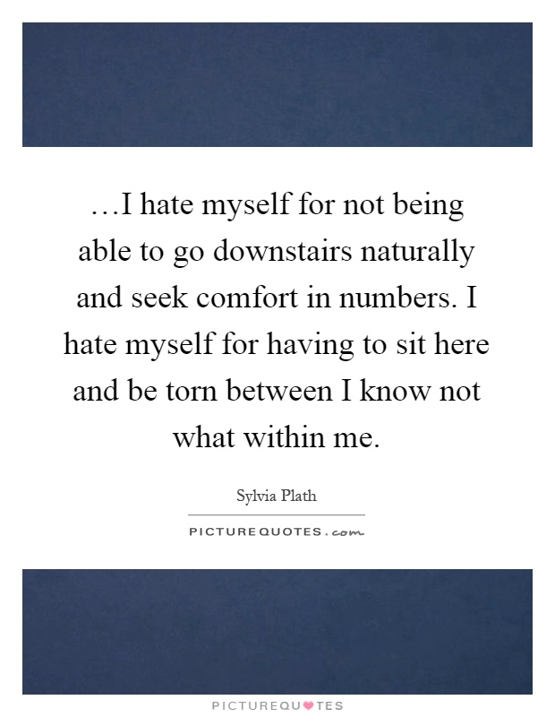 …I hate myself for not being able to go downstairs naturally and seek comfort in numbers. I hate myself for having to sit here and be torn between I know not what within me Picture Quote #1