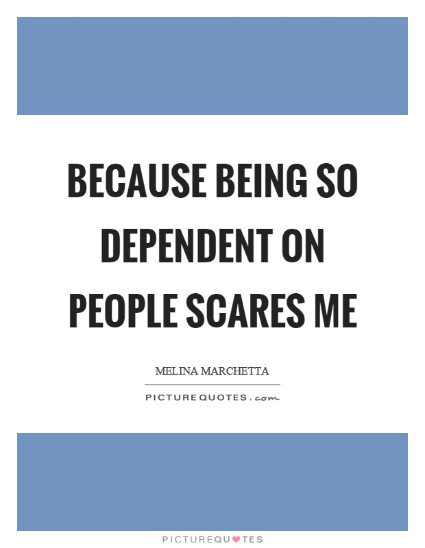 Because being so dependent on people scares me Picture Quote #1