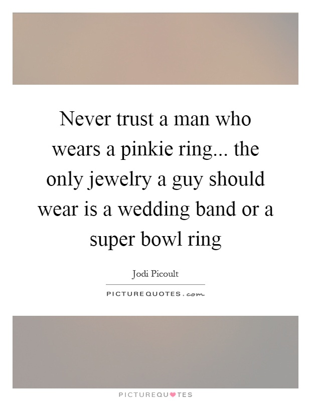 Never trust a man who wears a pinkie ring... the only jewelry a guy should wear is a wedding band or a super bowl ring Picture Quote #1