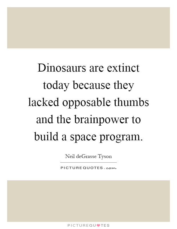 Dinosaurs are extinct today because they lacked opposable thumbs and the brainpower to build a space program Picture Quote #1