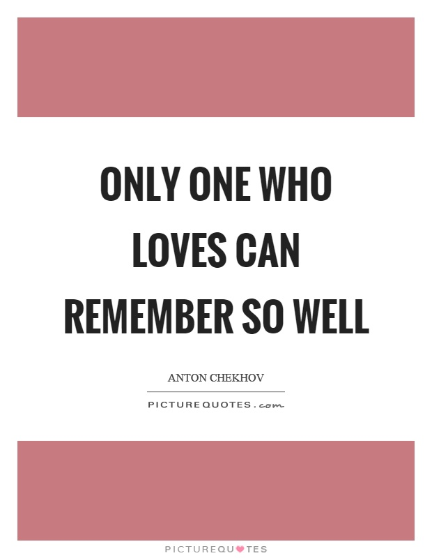 Only one who loves can remember so well Picture Quote #1