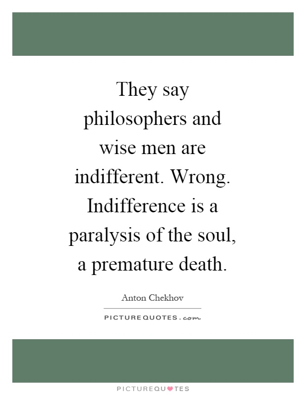 They say philosophers and wise men are indifferent. Wrong. Indifference is a paralysis of the soul, a premature death Picture Quote #1
