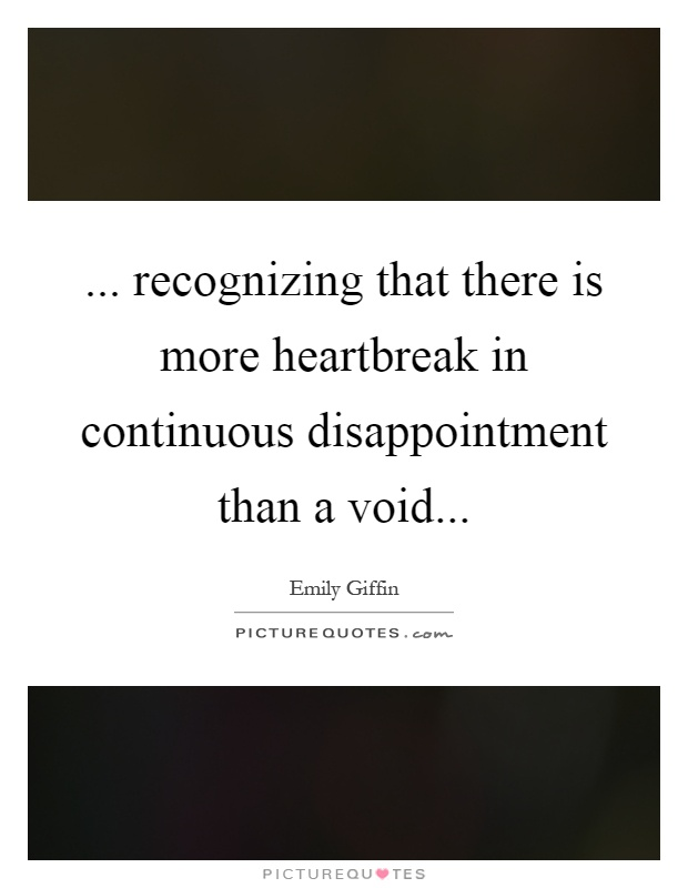 ... recognizing that there is more heartbreak in continuous disappointment than a void Picture Quote #1