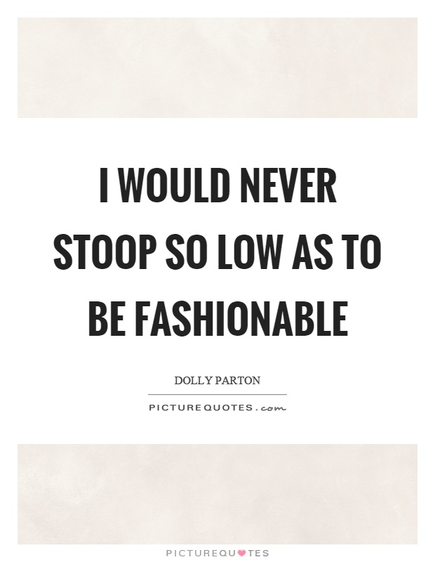 I would never stoop so low as to be fashionable Picture Quote #1