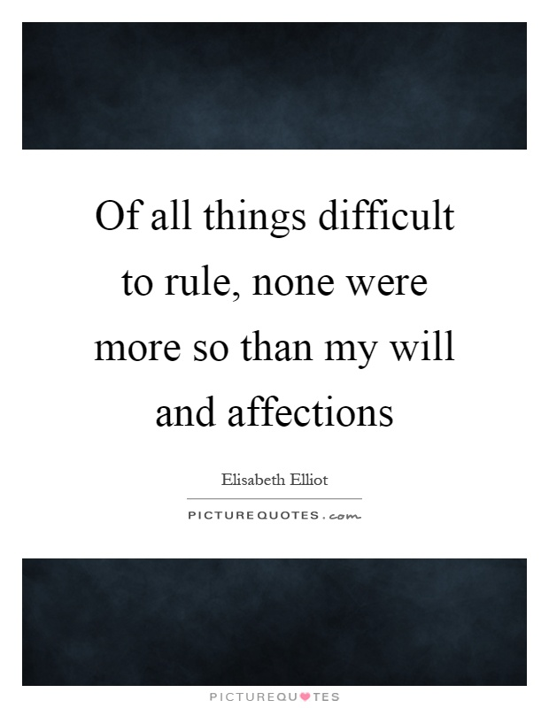 Of all things difficult to rule, none were more so than my will and affections Picture Quote #1