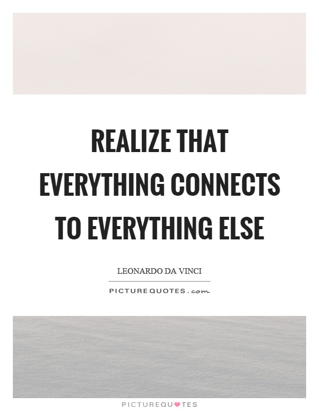 Realize that everything connects to everything else Picture Quote #1