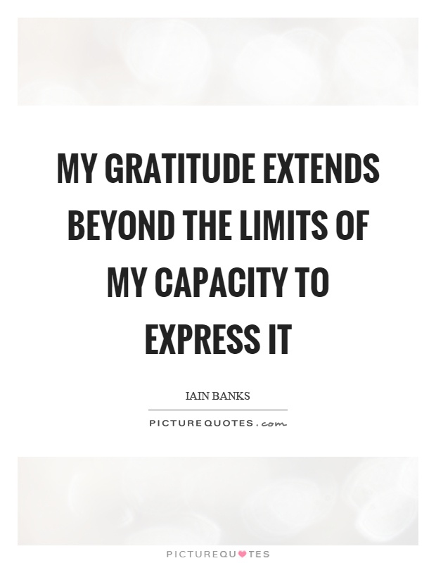 My gratitude extends beyond the limits of my capacity to express it Picture Quote #1
