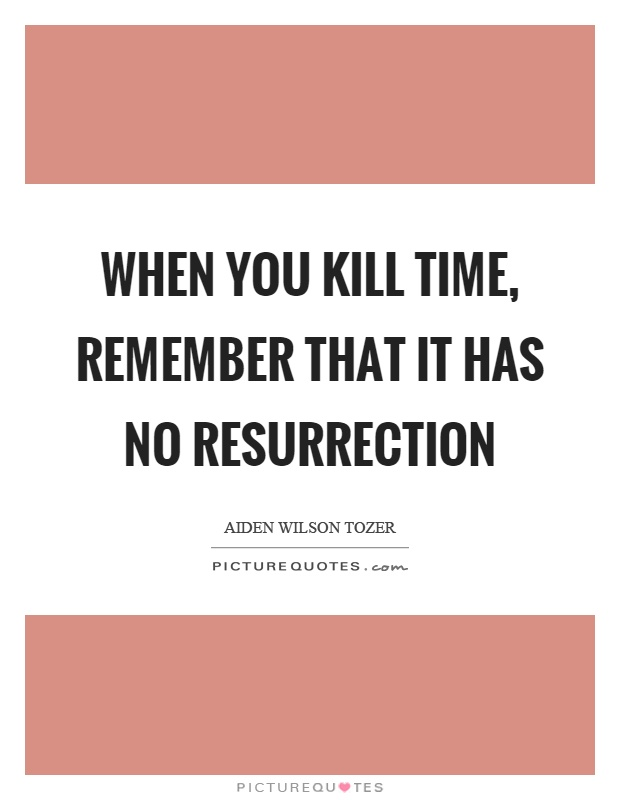 When you kill time, remember that it has no resurrection Picture Quote #1