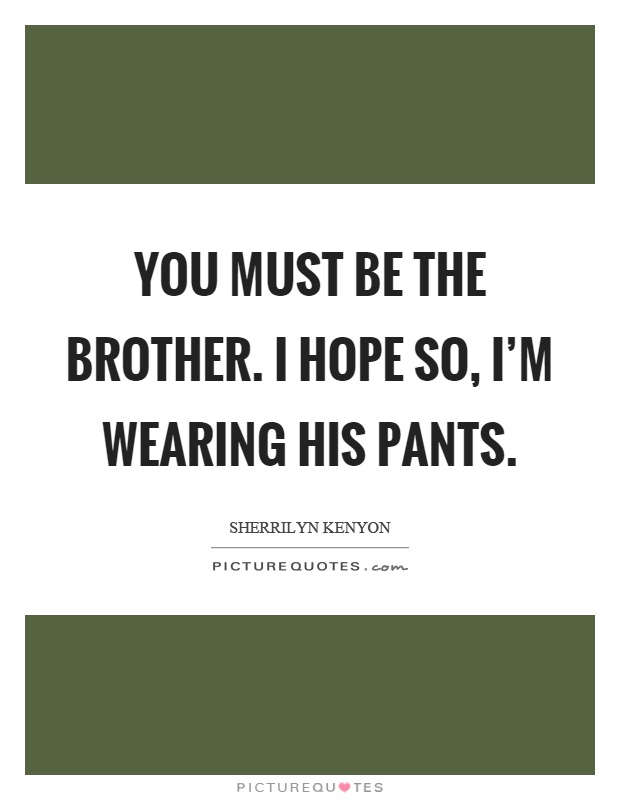 You must be the brother. I hope so, I'm wearing his pants Picture Quote #1