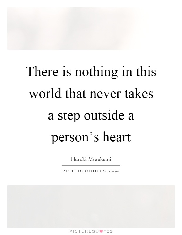 There is nothing in this world that never takes a step outside a person's heart Picture Quote #1