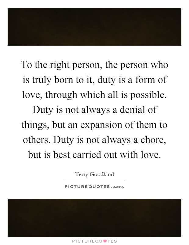 To the right person, the person who is truly born to it, duty is a form of love, through which all is possible. Duty is not always a denial of things, but an expansion of them to others. Duty is not always a chore, but is best carried out with love Picture Quote #1