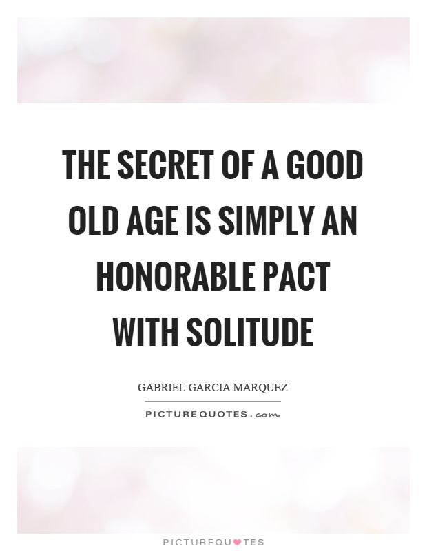 The secret of a good old age is simply an honorable pact with solitude Picture Quote #1