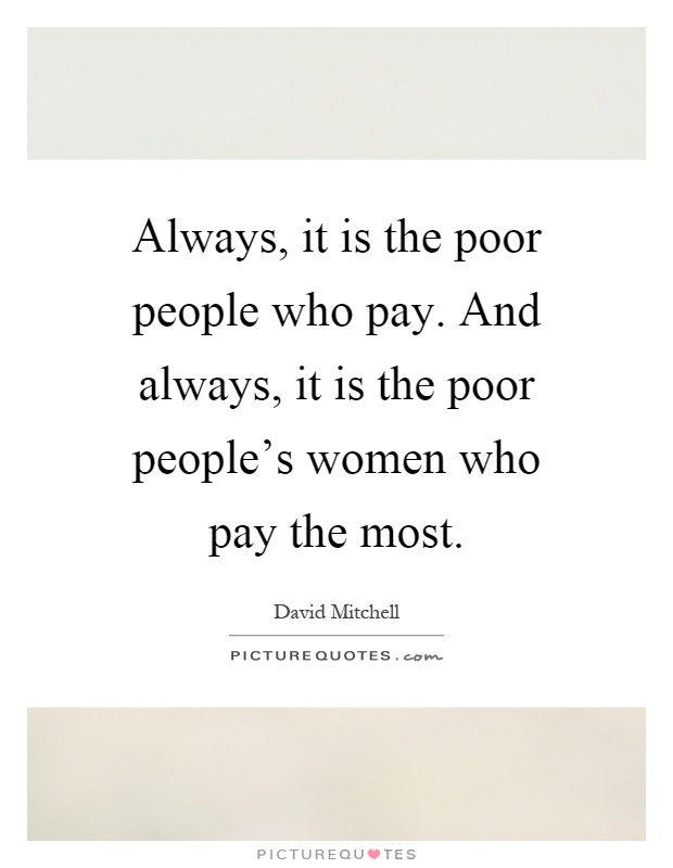 Always, it is the poor people who pay. And always, it is the poor people's women who pay the most Picture Quote #1