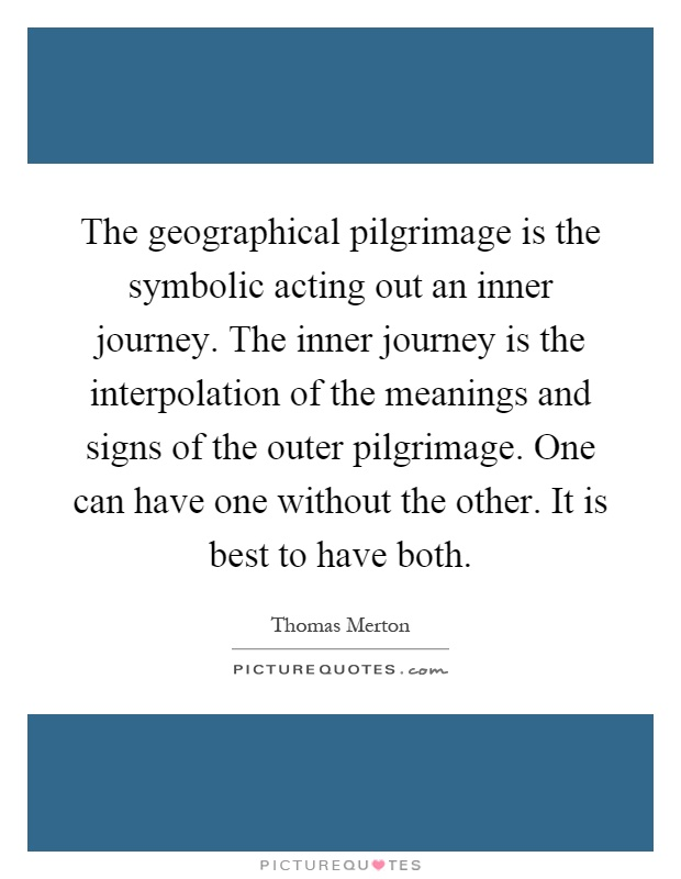 The geographical pilgrimage is the symbolic acting out an inner journey. The inner journey is the interpolation of the meanings and signs of the outer pilgrimage. One can have one without the other. It is best to have both Picture Quote #1