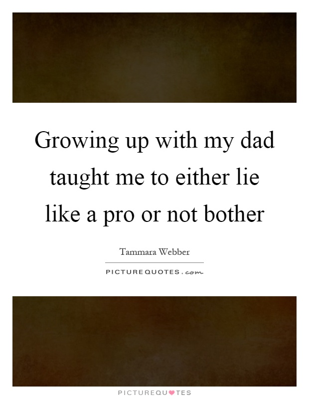 Growing up with my dad taught me to either lie like a pro or not bother Picture Quote #1