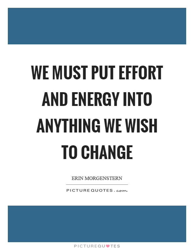 We must put effort and energy into anything we wish to change Picture Quote #1