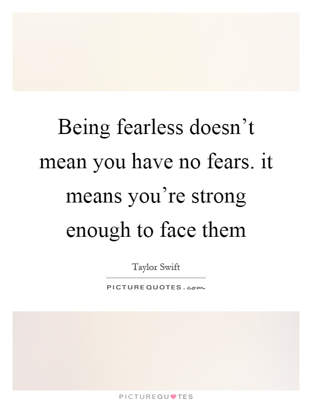 Being fearless doesn't mean you have no fears. it means ...