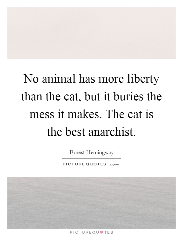 No animal has more liberty than the cat, but it buries the mess it makes. The cat is the best anarchist Picture Quote #1