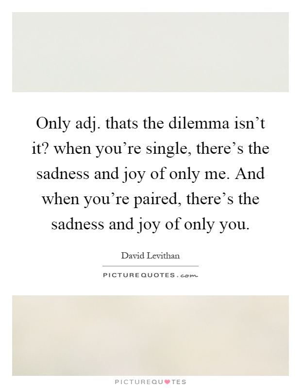 Only adj. thats the dilemma isn't it? when you're single, there's the sadness and joy of only me. And when you're paired, there's the sadness and joy of only you Picture Quote #1