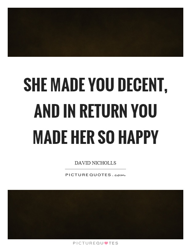 She made you decent, and in return you made her so happy Picture Quote #1