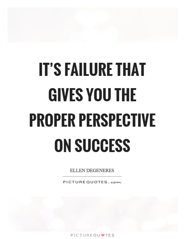 It's failure that gives you the proper perspective on success Picture Quote #1