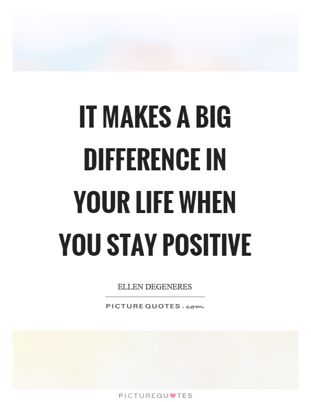 It makes a big difference in your life when you stay positive Picture Quote #1