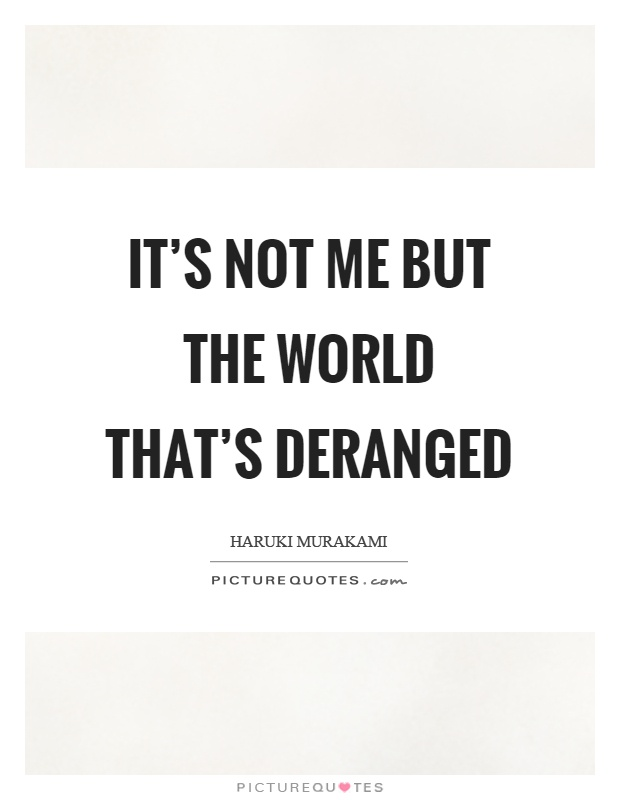It's not me but the world that's deranged Picture Quote #1