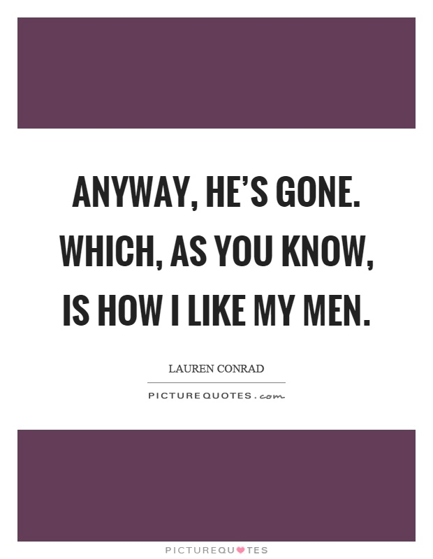 Anyway, he's gone. Which, as you know, is how I like my men Picture Quote #1