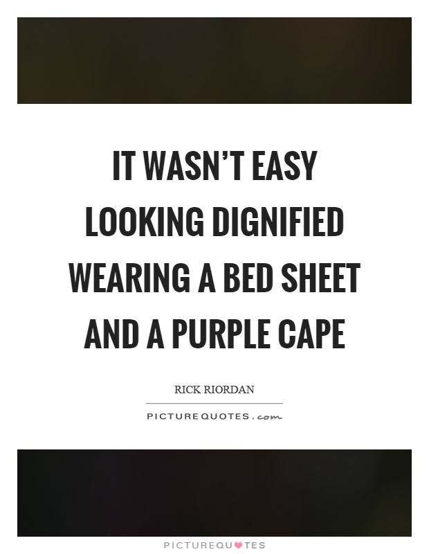 It wasn't easy looking dignified wearing a bed sheet and a purple cape Picture Quote #1