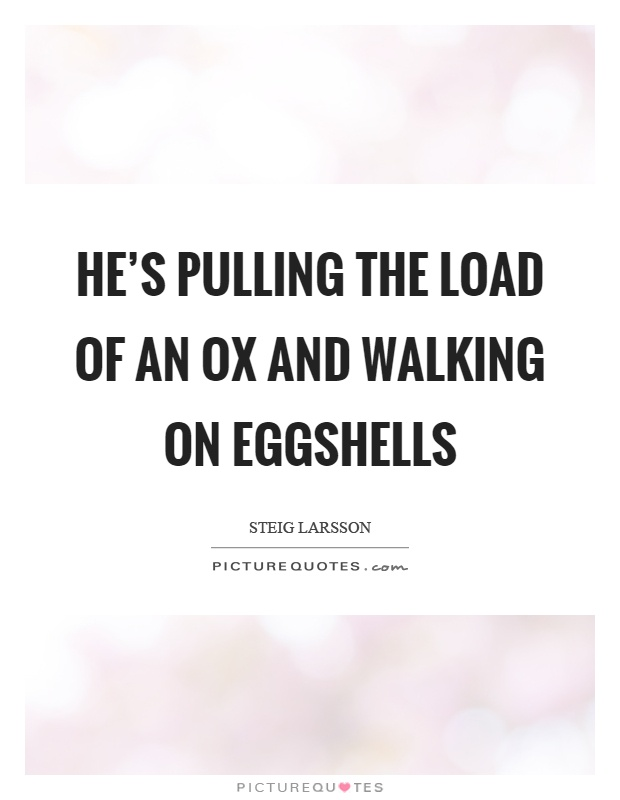 He's pulling the load of an ox and walking on eggshells Picture Quote #1