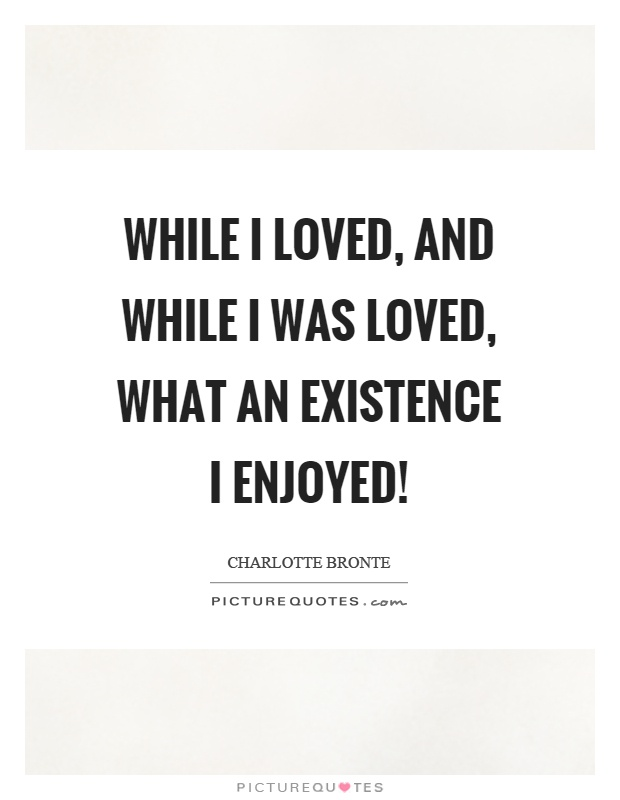 While I loved, and while I was loved, what an existence I enjoyed! Picture Quote #1