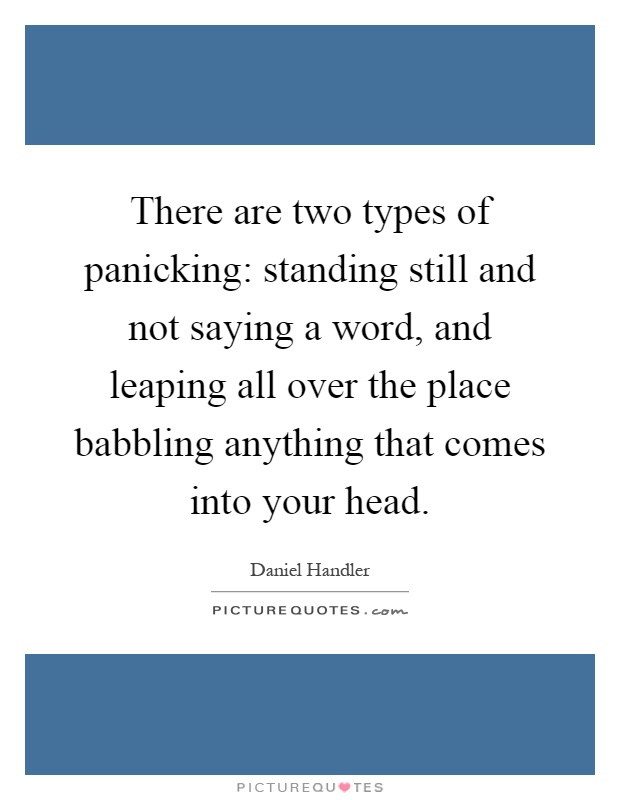 There are two types of panicking: standing still and not saying a word, and leaping all over the place babbling anything that comes into your head Picture Quote #1