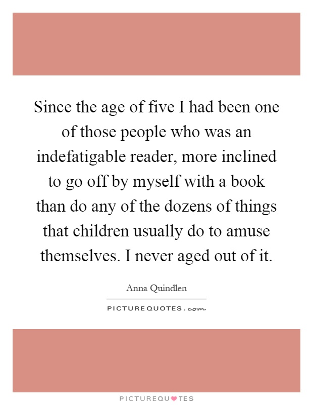 Since the age of five I had been one of those people who was an indefatigable reader, more inclined to go off by myself with a book than do any of the dozens of things that children usually do to amuse themselves. I never aged out of it Picture Quote #1